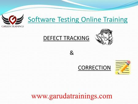 Software Testing Online Training DEFECT TRACKING & CORRECTION www.garudatrainings.com.