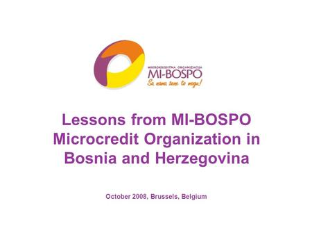 Lessons from MI-BOSPO Microcredit Organization in Bosnia and Herzegovina October 2008, Brussels, Belgium.