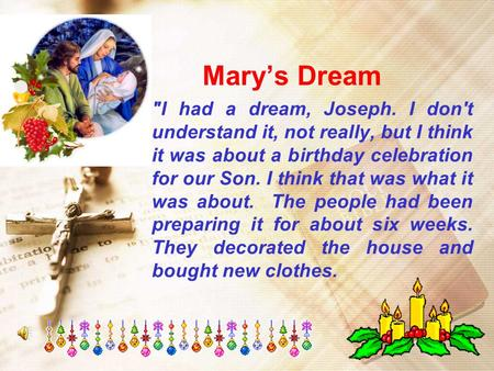 Mary's Dream I had a dream, Joseph. I don't understand it, not really, but I think it was about a birthday celebration for our Son. I think that was what.