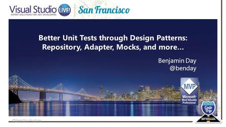 @benday #vslive Better Unit Tests through Design Patterns: Repository, Adapter, Mocks, and more… Benjamin