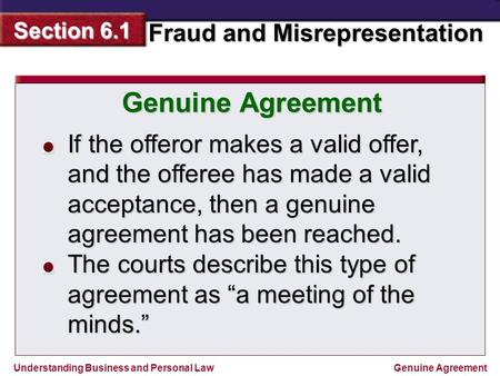 Understanding Business and Personal Law Fraud and Misrepresentation Section 6.1 Genuine Agreement If the offeror makes a valid offer, and the offeree has.