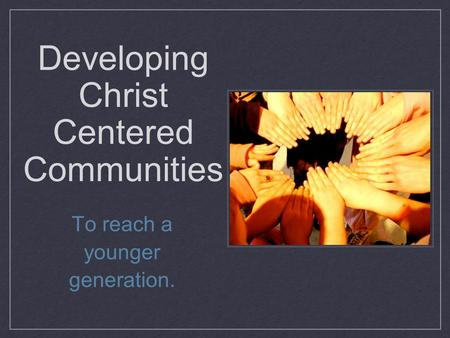Developing Christ Centered Communities To reach a younger generation.