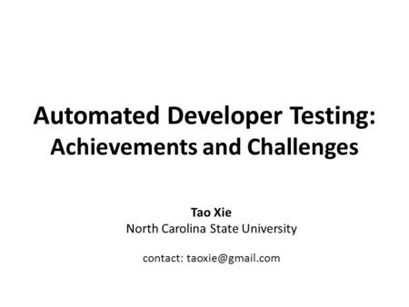 Automated Developer Testing: Achievements and Challenges Tao Xie North Carolina State University contact: