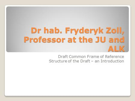 Dr hab. Fryderyk Zoll, Professor at the JU and ALK Draft Common Frame of Reference Structure of the Draft – an Introduction.