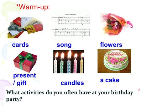 Present / gift *Warm-up: candles a cake flowerscardssong *What do you think of when you see these things? A birthday party. Do you often celebrate your.
