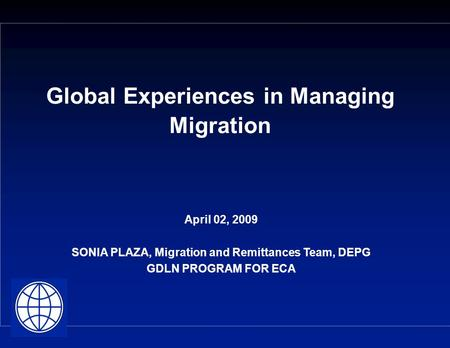 Global Experiences in Managing Migration April 02, 2009 SONIA PLAZA, Migration and Remittances Team, DEPG GDLN PROGRAM FOR ECA.