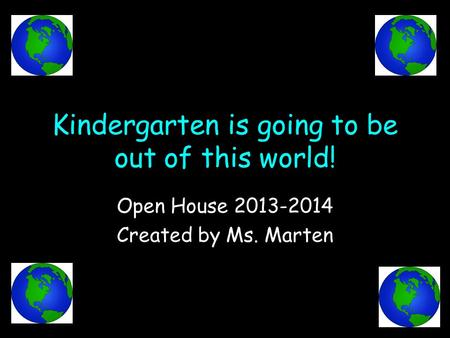 Kindergarten is going to be out of this world! Open House 2013-2014 Created by Ms. Marten.