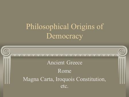 Philosophical Origins of Democracy Ancient Greece Rome Magna Carta, Iroquois Constitution, etc.