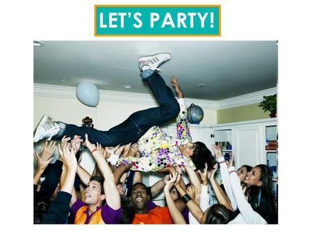 LET'S PARTY!. WHAT ARE GOOD REASONS TO MAKE A PARTY? It's your birthday! It's your sweet 15! It's Halloween! It's a good idea! It's your graduation! Any.