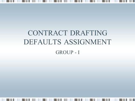 CONTRACT DRAFTING DEFAULTS ASSIGNMENT GROUP - I. Agenda Our client - Overview Client's goals Our objectives assumptions Our mode of action Practice Summary.