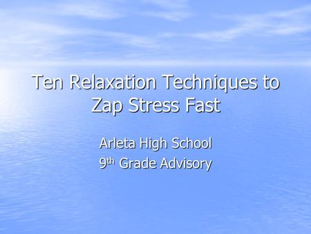 Ten Relaxation Techniques to Zap Stress Fast Arleta High School 9 th Grade Advisory.