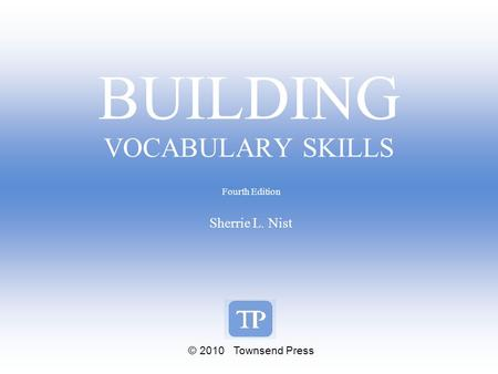 BUILDING VOCABULARY SKILLS Fourth Edition Sherrie L. Nist © 2010 Townsend Press.