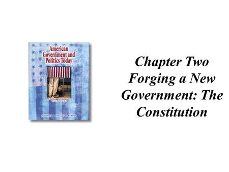 Chapter Two Forging a New Government: The Constitution.
