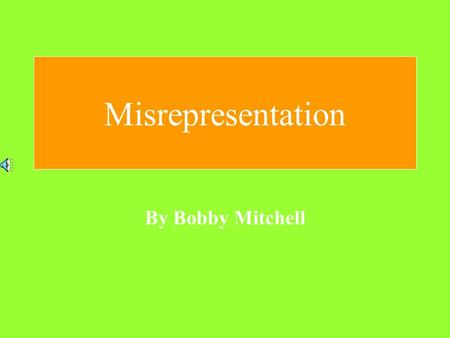 Misrepresentation By Bobby Mitchell What is a Misrepresentation? Believe it or not, a Misrepresentation is the opposite of a Representation. A Representation.