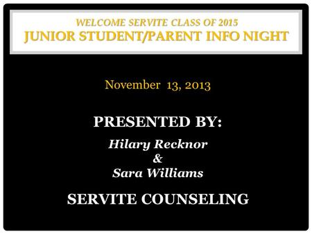 WELCOME SERVITE CLASS OF 2015 JUNIOR STUDENT/PARENT INFO NIGHT November 13, 2013 PRESENTED BY: Hilary Recknor & Sara Williams SERVITE COUNSELING.