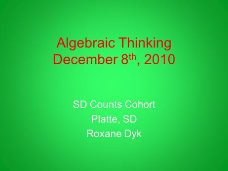 Algebraic Thinking December 8 th, 2010 SD Counts Cohort Platte, SD Roxane Dyk.