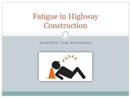 TRAINING FOR MANAGERS Fatigue in Highway Construction.