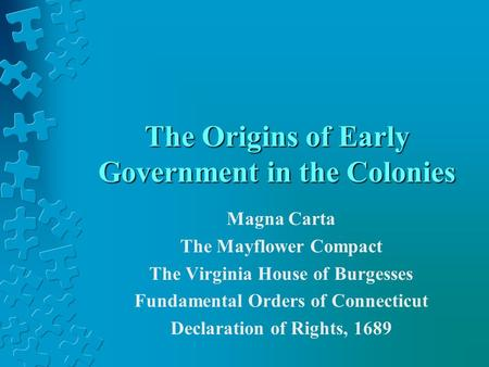 The Origins of Early Government in the Colonies Magna Carta The Mayflower Compact The Virginia House of Burgesses Fundamental Orders of Connecticut Declaration.