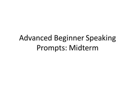 Advanced Beginner Speaking Prompts: Midterm. Talk about parties or celebrations you have with your family and friends. How do you prepare? (decorations,
