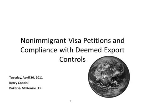 1 Nonimmigrant Visa Petitions and Compliance with Deemed Export Controls Tuesday, April 26, 2011 Kerry Contini Baker & McKenzie LLP.