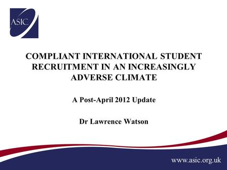 Www.asic.org.uk COMPLIANT INTERNATIONAL STUDENT RECRUITMENT IN AN INCREASINGLY ADVERSE CLIMATE A Post-April 2012 Update Dr Lawrence Watson.