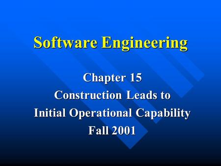 Software Engineering Chapter 15 Construction Leads to Initial Operational Capability Fall 2001.