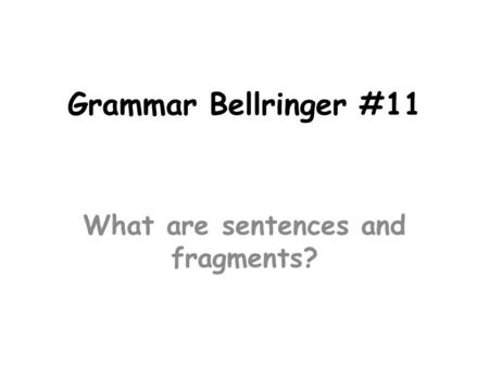 Grammar Bellringer #11 What are sentences and fragments?