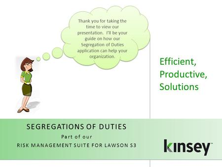 Efficient, Productive, Solutions Thank you for taking the time to view our presentation. I'll be your guide on how our Segregation of Duties application.