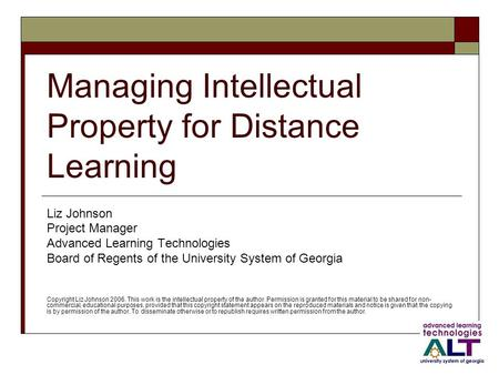 Managing Intellectual Property for Distance Learning Liz Johnson Project Manager Advanced Learning Technologies Board of Regents of the University System.