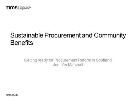 Sustainable Procurement and Community Benefits Getting ready for Procurement Reform in Scotland Jennifer Marshall.