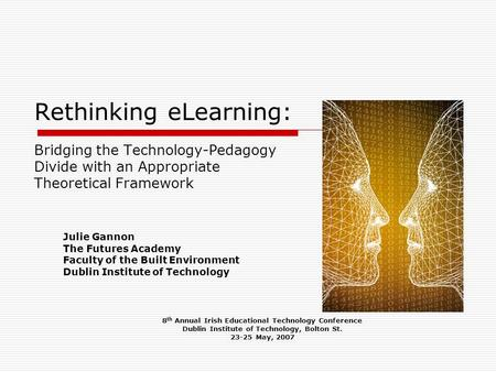 Rethinking eLearning: Bridging the Technology-Pedagogy Divide with an Appropriate Theoretical Framework Julie Gannon The Futures Academy Faculty of the.