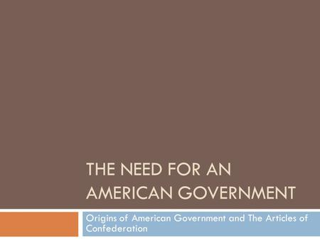 THE NEED FOR AN AMERICAN GOVERNMENT Origins of American Government and The Articles of Confederation.