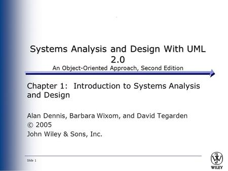 Slide 1 Systems Analysis and Design With UML 2.0 An Object-Oriented Approach, Second Edition Chapter 1: Introduction to Systems Analysis and Design Alan.