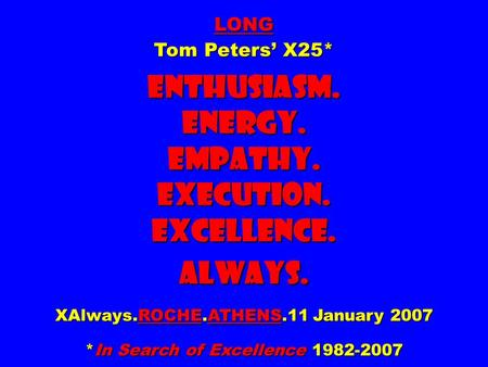 LONG Tom Peters' X25* Enthusiasm. Energy. Empathy. Execution. Excellence. Always. XAlways.ROCHE.ATHENS.11 January 2007 *In Search <strong>of</strong> Excellence 1982-2007.