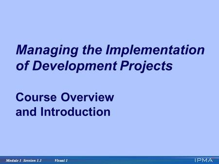 Module 1 Session 1.1 Visual 1 Managing the Implementation of Development Projects Course Overview and Introduction.
