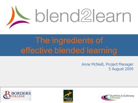 The ingredients of effective blended learning Anne McNeill, Project Manager 5 August 2009.