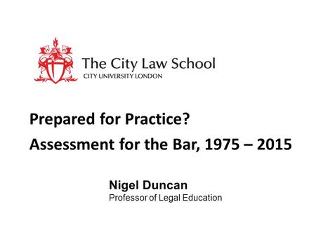 Prepared for Practice? Assessment for the Bar, 1975 – 2015 Nigel Duncan Professor of Legal Education.