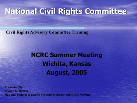 National Civil Rights Committee NCRC Summer Meeting Wichita, Kansas August, 2005 Presented By Sharyn C. Alvarez National Federal Women's Program Manager.