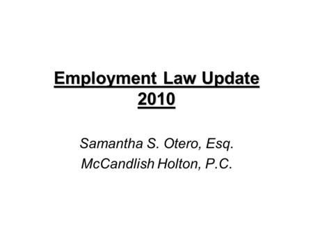Employment Law Update 2010 Employment Law Update 2010 Samantha S. Otero, Esq. McCandlish Holton, P.C.