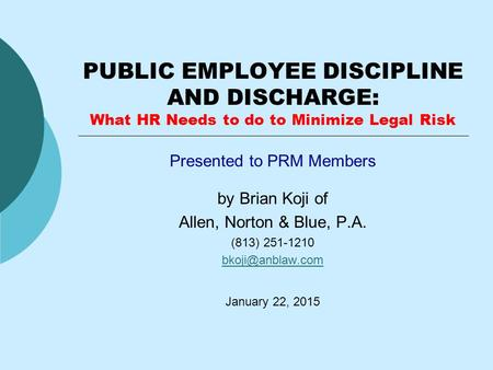 PUBLIC EMPLOYEE DISCIPLINE AND DISCHARGE: What HR Needs to do to Minimize Legal Risk Presented to PRM Members by Brian Koji of Allen, Norton & Blue, P.A.