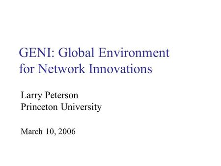 GENI: Global Environment for Network Innovations March 10, 2006 Larry Peterson Princeton University.