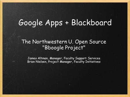 Google Apps + Blackboard The Northwestern U. Open Source Bboogle Project James Altman, Manager, Faculty Support Services Brian Nielsen, Project Manager,