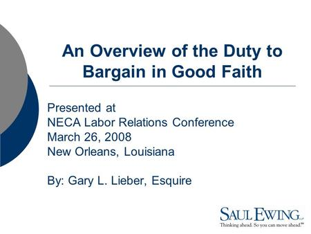 An Overview of the Duty to Bargain in Good Faith Presented at NECA Labor Relations Conference March 26, 2008 New Orleans, Louisiana By: Gary L. Lieber,