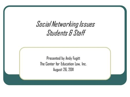 Social Networking Issues Students & Staff Presented by Andy Fugitt The Center for Education Law, Inc. August 26, 2011.