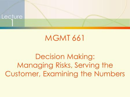 1 Lecture 1 MGMT 661 Decision Making: Managing Risks, Serving the Customer, Examining the Numbers.