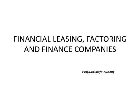 FINANCIAL LEASING, FACTORING AND FINANCE COMPANIES Prof.Dr.Huriye Kubilay.