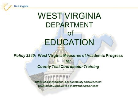 WEST VIRGINIA DEPARTMENT of EDUCATION Policy 2340: West Virginia Measures of Academic Progress for County Test Coordinator Training Office of Assessment,