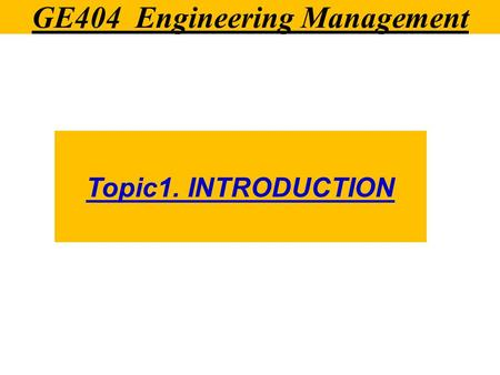 GE404 Engineering Management Topic1. INTRODUCTION.