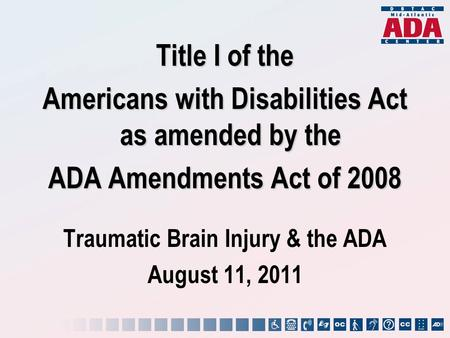Title I of the Americans with Disabilities Act as amended by the ADA Amendments Act of 2008 Traumatic Brain Injury & the ADA August 11, 2011.
