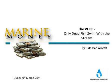 By : Mr. Per Wistoft Dubai, 9 th March 2011 The VLCC - Only Dead Fish Swim With the Stream.